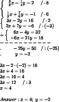 \left\{\begin{array}{ccc}\frac{3}{8}x-\frac{1}{4}y=2&/\cdot8\\\\\frac{1}{3}x+\frac{7}{6}y=-1&/\cdot6\end{array}\right\\  \left\{\begin{array}{ccc}3x-2y=16&/\cdot2\\2x+7y=-6&/\cdot(-3)\end{array}\right\\+\left\{\begin{array}{ccc}6x-4y=32\\-6x-21y=18\end{array}\right\\-----------\\.\ \ \ \ \ \ \ -25y=50\ \ \ /:(-25)\\.\ \ \ \ \ \ \ \ \ y=-2\\\\3x-2\cdot(-2)=16\\3x+4=16\\3x=16-4\\3x=12\ \ \ \ /:3\\x=4\\\\Answer:x=4;\ y=-2