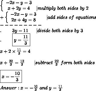\left\{\begin{array}{ccc}-2x-y=3\x+2y=4&|multiply\ both\ sides\ by\ 2\end{array}\right\+\left\{\begin{array}{ccc}-2x-y=3\2x+4y=8\end{array}\right\ \ \ \ |add\ sides\ of\ equations\---------\.\ \ \ \ \ \ \ 3y=11\ \ \ \ \ |divide\ both\ sides\ by\ 3\.\ \ \ \ \ \ \ \boxed{y=\frac{11}{3}}\\x+2\times\frac{11}{3}=4\\x+\frac{22}{3}=\frac{12}{3}\ \ \ \ \ \ |subtract\ \frac{22}{3}\ form\ both\ sides\\\boxed{x=-\frac{10}{3}}\\Answer:x=-\frac{10}{3}\ and\ y=\frac{11}{3}