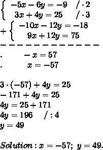 \left\{\begin{array}{ccc}-5x-6y=-9&/\cdot2\\3x+4y=25&/\cdot3\end{array}\right\\+\left\{\begin{array}{ccc}-10x-12y=-18\\9x+12y=75\end{array}\right\\------------\\.\ \ \ \ \ \ \ -x=57\\.\ \ \ \ \ \ \ \ \ x=-57\\\\3\cdot(-57)+4y=25\\-171+4y=25\\4y=25+171\\4y=196\ \ \ \ /:4\\y=49\\\\Solution:x=-57;\ y=49.