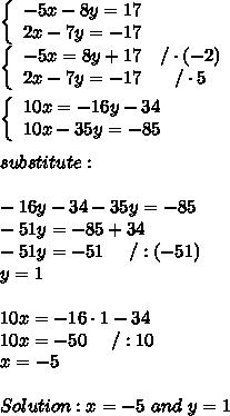 \left\{\begin{array}{ccc}-5x-8y=17\\2x-7y=-17\end{array}\right\\\left\{\begin{array}{ccc}-5x=8y+17&/\cdot(-2)\\2x-7y=-17&/\cdot5\end{array}\right\\\\\left\{\begin{array}{ccc}10x=-16y-34\\10x-35y=-85\end{array}\right\\\\substitute:\\\\-16y-34-35y=-85\\-51y=-85+34\\-51y=-51\ \ \ \ /:(-51)\\y=1\\\\10x=-16\cdot1-34\\10x=-50\ \ \ \ /:10\\x=-5\\\\Solution:x=-5\ and\ y=1