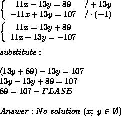 \left\{\begin{array}{ccc}11x-13y=89&/+13y\\-11x+13y=107&/\cdot(-1)\end{array}\right\\\\\left\{\begin{array}{ccc}11x=13y+89\\11x-13y=-107\end{array}\right\\\\substitute:\\\\(13y+89)-13y=107\\13y-13y+89=107\\89=107-FLASE\\\\Answer:No\ solution\ (x;\ y\in\O)