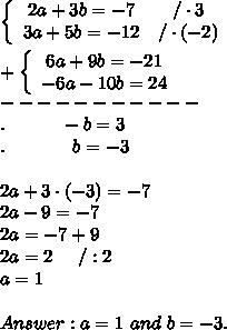 \left\{\begin{array}{ccc}2a+3b=-7&/\cdot3\\3a+5b=-12&/\cdot(-2)\end{array}\right\\\\+\left\{\begin{array}{ccc}6a+9b=-21\\-6a-10b=24\end{array}\right\\-----------\\.\ \ \ \ \ \ \ \ \ -b=3\\.\ \ \ \ \ \ \ \ \ \ \ b=-3\\\\2a+3\cdot(-3)=-7\\2a-9=-7\\2a=-7+9\\2a=2\ \ \ \ /:2\\a=1\\\\Answer:a=1\ and\ b=-3.