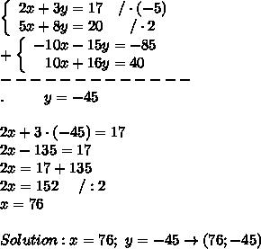 \left\{\begin{array}{ccc}2x+3y=17&/\cdot(-5)\\5x+8y=20&/\cdot2\end{array}\right\\+\left\{\begin{array}{ccc}-10x-15y=-85\\10x+16y=40\end{array}\right\\-------------\\.\ \ \ \ \ \ \  \ y=-45\\\\2x+3\cdot(-45)=17\\2x-135=17\\2x=17+135\\2x=152\ \ \ \ /:2\\x=76\\\\Solution:x=76;\ y=-45\to(76;-45)