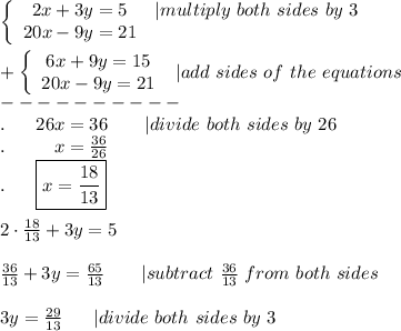 \left\{\begin{array}{ccc}2x+3y=5&|multiply\ both\ sides\ by\ 3\\20x-9y=21\end{array}\right\\\\+\left\{\begin{array}{ccc}6x+9y=15\\20x-9y=21\end{array}\right\ |add\ sides\ of\ the\ equations\\----------\\.\ \ \ \ \ 26x=36\ \ \ \ \ \ |divide\ both\ sides\ by\ 26\\.\ \ \ \ \ \ \ \ x=\frac{36}{26}\\.\ \ \ \ \ \boxed{x=\frac{18}{13}}\\\\2\cdot\frac{18}{13}+3y=5\\\\\frac{36}{13}+3y=\frac{65}{13}\ \ \ \ \ \ |subtract\ \frac{36}{13}\ from\ both\ sides\\\\3y=\frac{29}{13}\ \ \ \ \ |divide\ both\ sides\ by\ 3