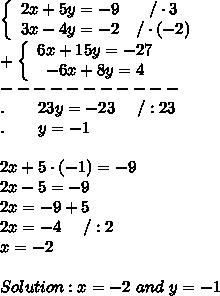 \left\{\begin{array}{ccc}2x+5y=-9&/\cdot3\\3x-4y=-2&/\cdot(-2)\end{array}\right\\+\left\{\begin{array}{ccc}6x+15y=-27\\-6x+8y=4\end{array}\right\\-----------\\.\ \ \ \ \ \ 23y=-23\ \ \ \ /:23\\.\ \ \ \ \ \ y=-1\\\\2x+5\cdot(-1)=-9\\2x-5=-9\\2x=-9+5\\2x=-4\ \ \ \ /:2\\x=-2\\\\Solution:x=-2\ and\ y=-1