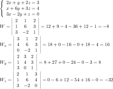 \left\{\begin{array}{ccc}2x+y+2z=3\\x+6y+3z=4\\3x-2y+z=0\end{array}\right\\\\W=  \left|\begin{array}{ccc}2&1&2\\1&6&3\\3&-2&1\end{array}\right|=12+9-4-36+12-1=-8\\\\W_x=\left|\begin{array}{ccc}3&1&2\\4&6&3\\0&-2&1\end{array}\right|=18+0-16-0+18-4=16\\W_y=\left|\begin{array}{ccc}2&3&2\\1&4&3\\3&0&1\end{array}\right|=8+27+0-24-0-3=8\\W_z=\left|\begin{array}{ccc}2&1&3\\1&6&4\\3&-2&0\end{array}\right|=0-6+12-54+16-0=-32