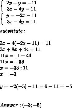 \left\{\begin{array}{ccc}2x+y=-11\\3x-4y=11\end{array}\right\\\left\{\begin{array}{ccc}y=-2x-11\\3x-4y=11\end{array}\right\\\\substitute:\\\\3x-4(-2x-11)=11\\3x+8x+44=11\\11x=11-44\\11x=-33\\x=-33:11\\x=-3\\\\y=-2(-3)-11=6-11=-5\\\\\\Answer:(-3;-5)