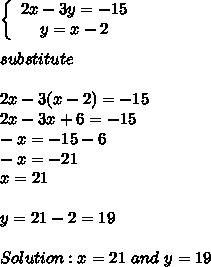 \left\{\begin{array}{ccc}2x-3y=-15\\y=x-2\end{array}\right\\\\substitute\\\\2x-3(x-2)=-15\\2x-3x+6=-15\\-x=-15-6\\-x=-21\\x=21\\\\y=21-2=19\\\\Solution:x=21\ and\ y=19