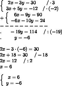 \left\{\begin{array}{ccc}2x-3y=30&/\cdot3\\3x+5y=-12&/\cdot(-2)\end{array}\right\\+\left\{\begin{array}{ccc}6x-9y=90\\-6x-10y=24\end{array}\right\\----------\\.\ \ \ \ \ -19y=114\ \ \ \ /:(-19)\\.\ \ \ \ \ \ \ \ y=-6\\\\2x-3\cdot(-6)=30\\2x+18=30\ \ \ \ /-18\\2x=12\ \ \ \ /:2\\x=6\\\\\left\{\begin{array}{ccc}x=6\\y=-6\end{array}\right
