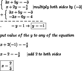 \left\{\begin{array}{ccc}3x+5y=-3\x+2y=-\frac{4}{3}&|multiply\ both\ sides\ by\ (-3)\end{array}\right\+\left\{\begin{array}{ccc}3x+5y=-3\-3x-6y=4\end{array}\right\-----------\.\ \ \ \ \ \ \ -y=1\to\boxed{y=-1}\\put\ value\ of\ the\ y\ to\ any\ of\ the\ equation\\x+2(-1)=-\frac{4}{3}\\x-2=-\frac{4}{3}\ \ \ \ \ |add\ 2\ to\ both\ sides\\\boxed{x=\frac{2}{3}}