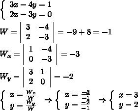\left\{\begin{array}{ccc}3x-4y=1\2x-3y=0\end{array}\right\\W= \left|\begin{array}{ccc}3&-4\2&-3\end{array}\right|=-9+8=-1\\W_x=\left|\begin{array}{ccc}1&-4\0&-3\end{array}\right|=-3\\W_y=\left|\begin{array}{ccc}3&1\2&0\end{array}\right|=-2\\\left\{\begin{array}{ccc}x=\frac{W_x}{W}\y=\frac{W_y}{W}\end{array}\right\Rightarrow\left\{\begin{array}{ccc}x=\frac{-3}{-1}\y=\frac{-2}{-1}\end{array}\right\Rightarrow\left\{\begin{array}{ccc}x=3\y=2\end{array}\right