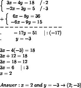 \left\{\begin{array}{ccc}3x-4y=18&/\cdot2\-2x-3y=5&/\cdot3\end{array}\right\\+\left\{\begin{array}{ccc}6x-8y=36\-6x-9y=15\end{array}\right\-------------\.\ \ \ \ \ \ \ -17y=51\ \ \ \ |:(-17)\.\ \ \ \ \ \ \ \ \ y=-3\\3x-4(-3)=18\3x+12=18\3x=18-12\3x=6\ \ \ \ |:3\x=2\\Answer:x=2\ and\ y=-3\to(2;-3)