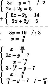 \left\{\begin{array}{ccc}3x-y=7&/\cdot2\\2x+2y=5\end{array}\right\\+\left\{\begin{array}{ccc}6x-2y=14\\2x+2y=5\end{array}\right\\----------\\.\ \ \ \ \ 8x=19\ \ \ /:8\\.\ \ \ \ \ \ x=\frac{19}{8}\\\\\left\{\begin{array}{ccc}x=\frac{19}{8}\\3x-y=7\end{array}\right\\\left\{\begin{array}{ccc}x=\frac{19}{8}\\3\cdot\frac{19}{8}-y=7\end{array}\right\\\left\{\begin{array}{ccc}x=\frac{19}{8}\\\frac{57}{8}-y=7&/-\frac{57}{8}\end{array}\right