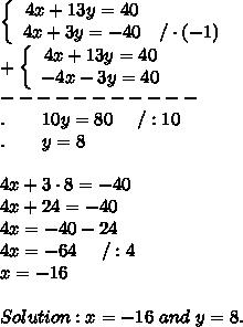 \left\{\begin{array}{ccc}4x+13y=40\\4x+3y=-40&/\cdot(-1)\end{array}\right\\+\left\{\begin{array}{ccc}4x+13y=40\\-4x-3y=40\end{array}\right\\-----------\\.\ \ \ \ \ \ 10y=80\ \ \ \ /:10\\.\ \ \ \ \ \ y=8\\\\4x+3\cdot8=-40\\4x+24=-40\\4x=-40-24\\4x=-64\ \ \ \ /:4\\x=-16\\\\Solution:x=-16\ and\ y=8.