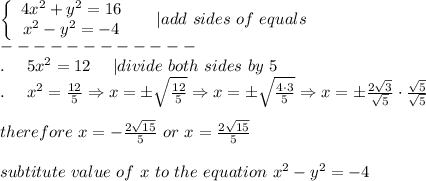 \left\{\begin{array}{ccc}4x^2+y^2=16\x^2-y^2=-4\end{array}\right\ \ \ \ |add\ sides\ of\ equals\------------\.\ \ \ \ 5x^2=12\ \ \ \ |divide\ both\ sides\ by\ 5\.\ \ \ \ x^2=\frac{12}{5}\Rightarrow x=\pm\sqrt\frac{12}{5}\Rightarrow x=\pm\sqrt\frac{4\cdot3}{5}\Rightarrow x=\pm\frac{2\sqrt3}{\sqrt5}\cdot\frac{\sqrt5}{\sqrt5}\\therefore\ x=-\frac{2\sqrt{15}}{5}\ or\ x=\frac{2\sqrt{15}}{5}\\subtitute\ value\ of\ x\ to\ the\ equation\ x^2-y^2=-4