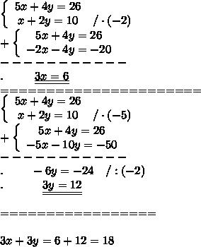 \left\{\begin{array}{ccc}5x+4y=26\\x+2y=10&/\cdot(-2)\end{array}\right\\+\left\{\begin{array}{ccc}5x+4y=26\\-2x-4y=-20\end{array}\right\\-----------\\.\ \ \ \ \ \ \ \ \underline{\underline{3x=6}}\\======================\\\left\{\begin{array}{ccc}5x+4y=26\\x+2y=10&/\cdot(-5)\end{array}\right\\+\left\{\begin{array}{ccc}5x+4y=26\\-5x-10y=-50\end{array}\right\\-----------\\.\ \ \ \ \ \ \ -6y=-24\ \ \ /:(-2)\\.\ \ \ \ \ \ \ \ \ \ \underline{\underline{3y=12}}\\\\=================\\\\3x+3y=6+12=18