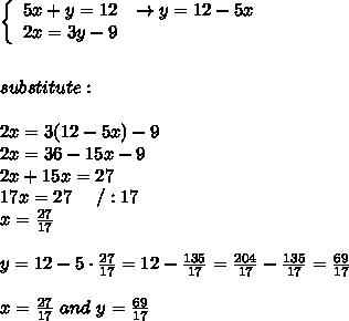 \left\{\begin{array}{ccc}5x+y=12&\to y=12-5x\\2x=3y-9\end{array}\right\\\\\\substitute:\\\\2x=3(12-5x)-9\\2x=36-15x-9\\2x+15x=27\\17x=27\ \ \ \ /:17\\x=\frac{27}{17}\\\\y=12-5\cdot\frac{27}{17}=12-\frac{135}{17}=\frac{204}{17}-\frac{135}{17}=\frac{69}{17}\\\\x=\frac{27}{17}\ and\ y=\frac{69}{17}
