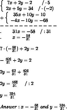 \left\{\begin{array}{ccc}7x+2y=2&/\cdot5\\2x+5y=34&/\cdot(-2)\end{array}\right\\+\left\{\begin{array}{ccc}35x+10y=10\\-4x-10y=-68\end{array}\right\\------------\\.\ \ \ \ \ \ \ 31x=-58\ \ \ /:31\\.\ \ \ \ \ \ \ x=-\frac{58}{31}\\\\7\cdot(-\frac{58}{31})+2y=2\\\\-\frac{406}{31}+2y=2\\\\2y=\frac{62}{31}+\frac{406}{31}\\\\2y=\frac{468}{31}\ \ \ \ /:2\\\\y=\frac{234}{31}\\\\Answer:x=-\frac{58}{31}\ and\ y=\frac{234}{31}.