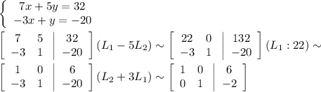 \left\{\begin{array}{ccc}7x+5y=32\\-3x+y=-20\end{array}\right\\\\ \left[\begin{array}{ccc}7&5\\-3&1\end{array}\right\left|\begin{array}{ccc}32\\-20\end{array}\right] (L_1-5L_2)\sim\left[\begin{array}{ccc}22&0\\-3&1\end{array}\right\left|\begin{array}{ccc}132\\-20\end{array}\right] (L_1:22)\sim\\\\\left[\begin{array}{ccc}1&0\\-3&1\end{array}\right\left|\begin{array}{ccc}6\\-20\end{array}\right] (L_2+3L_1)\sim\left[\begin{array}{ccc}1&0\\0&1\end{array}\right\left|\begin{array}{ccc}6\\-2\end{array}\right]