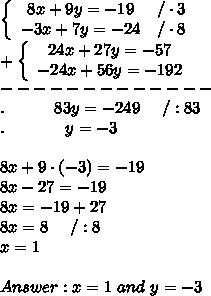 \left\{\begin{array}{ccc}8x+9y=-19&/\cdot3\\-3x+7y=-24&/\cdot8\end{array}\right\\+\left\{\begin{array}{ccc}24x+27y=-57\\-24x+56y=-192\end{array}\right\\-------------\\.\ \ \ \ \ \ \ \ \ 83y=-249\ \ \ \ /:83\\.\ \ \ \ \ \ \ \ \ \ \ y=-3\\\\8x+9\cdot(-3)=-19\\8x-27=-19\\8x=-19+27\\8x=8\ \ \ \ /:8\\x=1\\\\Answer:x=1\ and\ y=-3