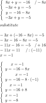\left\{\begin{array}{ccc}8x+y=-16&/-8x\\-3x+y=-5\end{array}\right\\\left\{\begin{array}{ccc}y=-16-8x\\-3x+y=-5\end{array}\right\\\\substitute\\\\-3x+(-16-8x)=-5\\-3x-16-8x=-5\\-11x-16=-5\ \ \ /+16\\-11x=11\ \ \ \ /:(-11)\\x=-1\\\\\left\{\begin{array}{ccc}x=-1\\y=-16-8x\end{array}\right\\\left\{\begin{array}{ccc}x=-1\\y=-16-8\cdot(-1)\end{array}\right\\\left\{\begin{array}{ccc}x=-1\\y=-16+8\end{array}\right\\\left\{\begin{array}{ccc}x=-1\\y=-8\end{array}\right
