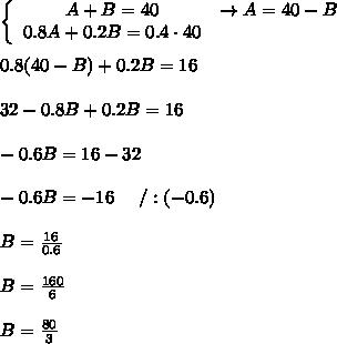 \left\{\begin{array}{ccc}A+B=40&\to A=40-B\\0.8A+0.2B=0.4\cdot40\end{array}\right\\\\0.8(40-B)+0.2B=16\\\\32-0.8B+0.2B=16\\\\-0.6B=16-32\\\\-0.6B=-16\ \ \ \ /:(-0.6)\\\\B=\frac{16}{0.6}\\\\B=\frac{160}{6}\\\\B=\frac{80}{3}