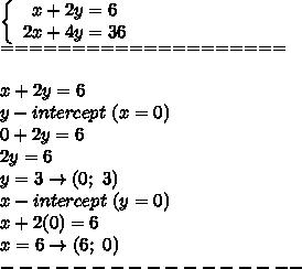 \left\{\begin{array}{ccc}x+2y=6\\2x+4y=36\end{array}\right\\====================\\\\x+2y=6\\y-intercept\ (x=0)\\0+2y=6\\2y=6\\y=3\to(0;\ 3)\\x-intercept\ (y=0)\\x+2(0)=6\\x=6\to(6;\ 0)\\-----------------