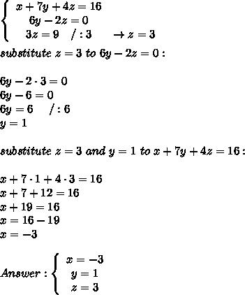 \left\{\begin{array}{ccc}x+7y+4z=16\\6y-2z=0\\3z=9\ \ \ /:3&\to z=3\end{array}\right\\\\substitute\ z=3\ to\ 6y-2z=0:\\\\6y-2\cdot3=0\\6y-6=0\\6y=6\ \ \ \ /:6\\y=1\\\\substitute\ z=3\ and\ y=1\ to\ x+7y+4z=16:\\\\x+7\cdot1+4\cdot3=16\\x+7+12=16\\x+19=16\\x=16-19\\x=-3\\\\Answer:  \left\{\begin{array}{ccc}x=-3\\y=1\\z=3\end{array}\right