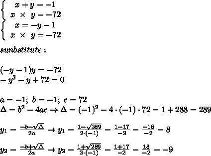 \left\{\begin{array}{ccc}x+y=-1\\x\ \times\ y=-72\end{array}\right\\\left\{\begin{array}{ccc}x=-y-1\\x\ \times\ y=-72\end{array}\right\\\\sunbstitute:\\\\(-y-1)y=-72\\-y^3-y+72=0\\\\a=-1;\ b=-1;\ c=72\\\Delta=b^2-4ac\to\Delta=(-1)^2-4\cdot(-1)\cdot72=1+288=289\\\\y_1=\frac{-b-\sqrt\Delta}{2a}\to y_1=\frac{1-\sqrt{289}}{2\cdot(-1)}=\frac{1-17}{-2}=\frac{-16}{-2}=8\\\\y_2=\frac{-b+\sqrt\Delta}{2a}\to y_2=\frac{1+\sqrt{289}}{2\cdot(-1)}=\frac{1+17}{-2}=\frac{18}{-2}=-9