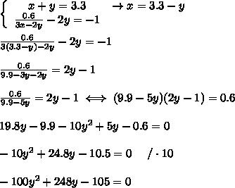 \left\{\begin{array}{ccc}x+y=3.3&\to x=3.3-y\\\frac{0.6}{3x-2y}-2y=-1\end{array}\right\\\\\frac{0.6}{3(3.3-y)-2y}-2y=-1\\\\\frac{0.6}{9.9-3y-2y}=2y-1\\\\\frac{0.6}{9.9-5y}=2y-1\iff(9.9-5y)(2y-1)=0.6\\\\19.8y-9.9-10y^2+5y-0.6=0\\\\-10y^2+24.8y-10.5=0\ \ \ \ /\cdot10\\\\-100y^2+248y-105=0