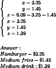 \left\{\begin{array}{ccc}x=3.25\\y=1.45\\z=6.09-3.25-1.45\end{array}\right\\\left\{\begin{array}{ccc}x=3.25\\y=1.45\\z=1.39\end{array}\right\\\\\\Answer:\\Hamburger-\$3.25\\Medium\ fries-\$1.45\\Medium\ drink:\$1.39
