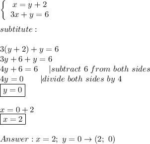 \left\{\begin{array}{ccc}x=y+2\\3x+y=6\end{array}\right\\\\subtitute:\\\\3(y+2)+y=6\\3y+6+y=6\\4y+6=6\ \ \ \ |subtract\ 6\ from\ both\ sides\\4y=0\ \ \ \ \ \ |divide\ both\ sides\ by\ 4\\\boxed{y=0}\\\\x=0+2\\\boxed{x=2}\\\\Answer:x=2;\ y=0\to(2;\ 0)
