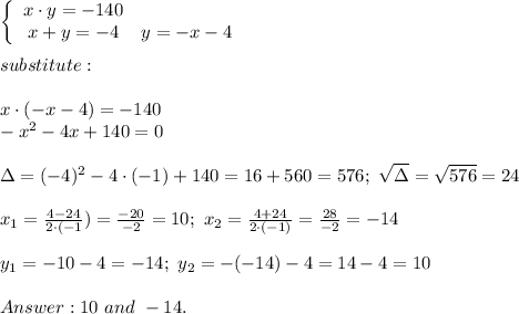 \left\{\begin{array}{ccc}x\cdot y=-140\\x+y=-4& y=-x-4\end{array}\right\\\\substitute:\\\\x\cdot(-x-4)=-140\\-x^2-4x+140=0\\\\\Delta=(-4)^2-4\cdot(-1)+140=16+560=576;\ \sqrt\Delta=\sqrt{576}=24\\\\x_1=\frac{4-24}{2\cdot(-1})=\frac{-20}{-2}=10;\ x_2=\frac{4+24}{2\cdot(-1)}=\frac{28}{-2}=-14\\\\y_1=-10-4=-14;\ y_2=-(-14)-4=14-4=10\\\\Answer:10\ and\ -14.
