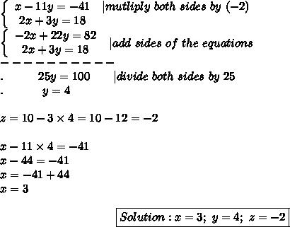 \left\{\begin{array}{ccc}x-11y=-41&|mutliply\ both\ sides\ by\ (-2)\2x+3y=18\end{array}\right\\left\{\begin{array}{ccc}-2x+22y=82\2x+3y=18\end{array}\right\ |add\ sides\ of\ the\ equations\----------\.\ \ \ \ \  \ \  \ \ 25y=100\ \ \ \ \ \ |divide\ both\ sides\ by\ 25\.\ \ \ \ \ \ \ \ \ \ y=4\\z=10-3\times4=10-12=-2\\x-11\times4=-41\x-44=-41\x=-41+44\x=3\\center\boxed{Solution:x=3;\ y=4;\ z=-2}