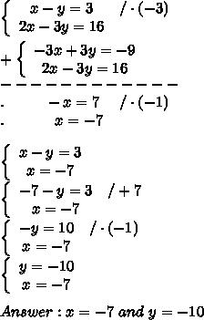 \left\{\begin{array}{ccc}x-y=3&/\cdot(-3)\\2x-3y=16\end{array}\right\\\\+\left\{\begin{array}{ccc}-3x+3y=-9\\2x-3y=16\end{array}\right\\------------\\.\ \ \ \ \ \ \ \ -x=7\ \ \ \ /\cdot(-1)\\.\ \ \ \ \ \ \ \ \ \ x=-7\\\\\left\{\begin{array}{ccc}x-y=3\\x=-7\end{array}\right\\\left\{\begin{array}{ccc}-7-y=3&/+7\\x=-7\end{array}\right\\\left\{\begin{array}{ccc}-y=10&/\cdot(-1)\\x=-7\end{array}\right\\\left\{\begin{array}{ccc}y=-10\\x=-7\end{array}\right\\\\Answer:x=-7\ and\ y=-10