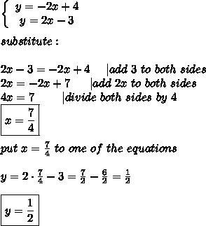 \left\{\begin{array}{ccc}y=-2x+4\y=2x-3\end{array}\right\\substitute:\\2x-3=-2x+4\ \ \ \ |add\ 3\ to\ both\ sides\2x=-2x+7\ \ \ \ \ |add\ 2x\ to\ both\ sides\4x=7\ \ \ \ \ \ \ |divide\ both\ sides\ by\ 4\\boxed{x=\frac{7}{4}}\\put\ x=\frac{7}{4}\ to\ one\ of\ the\ equations\\y=2\cdot\frac{7}{4}-3=\frac{7}{2}-\frac{6}{2}=\frac{1}{2}\\\boxed{y=\frac{1}{2}}