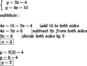 \left\{\begin{array}{ccc}y=2x-4\\y=4x-10\end{array}\right\\\\subtitute:\\\\4x-10=2x-4\ \ \ \ \ |add\ 10\ to\ both\ sides\\4x=2x+6\ \ \ \ \ \ |subtract\ 2x\ from\ both\ sides\\2x=6\ \ \ \ \ \ |divide\ both\ sides\ by\ 2\\\boxed{x=3}\\\\y=2(3)-4\\y=6-4\\\boxed{y=2}