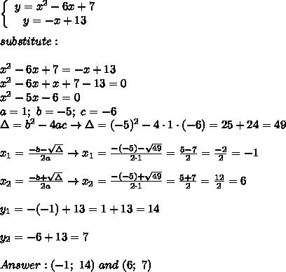 \left\{\begin{array}{ccc}y=x^2-6x+7\\y=-x+13\end{array}\right\\\\substitute:\\\\x^2-6x+7=-x+13\\x^2-6x+x+7-13=0\\x^2-5x-6=0\\a=1;\ b=-5;\ c=-6\\\Delta=b^2-4ac\to\Delta=(-5)^2-4\cdot1\cdot(-6)=25+24=49\\\\x_1=\frac{-b-\sqrt\Delta}{2a}\to x_1=\frac{-(-5)-\sqrt{49}}{2\cdot1}=\frac{5-7}{2}=\frac{-2}{2}=-1\\\\x_2=\frac{-b+\sqrt\Delta}{2a}\to x_2=\frac{-(-5)+\sqrt{49}}{2\cdot1}=\frac{5+7}{2}=\frac{12}{2}=6\\\\y_1=-(-1)+13=1+13=14\\\\y_2=-6+13=7\\\\Answer:(-1;\ 14)\ and\ (6;\ 7)