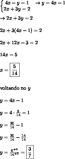 \left\{\begin{matrix}4x-y=1 & \rightarrow y = 4x-1 \\ 2x+3y=2 & \end{matrix}\right.\\\\\rightarrow 2x+3y=2\\\\2x+3(4x-1) = 2\\\\2x+12x-3 = 2\\\\14x = 5\\\\x= \boxed{\frac{5}{14}}\\\\\\\text{voltando no} \ y\\\\y = 4x-1\\\\y = 4 \cdot \frac{5}{14}-1\\\\y = \frac{20}{14}-1\\\\y = \frac{20}{14}-\frac{14}{14}\\\\y = \frac{6^{\div2}}{14^{\div 2}} = \boxed{\frac{3}{7}}