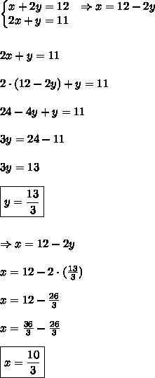 \left\{\begin{matrix}x+2y=12 & \Rightarrow x=12-2y\\ 2x+y=11 & \end{matrix}\right.\\\\\\2x+y=11\\\\2 \cdot (12-2y)+y=11\\\\24-4y+y = 11\\\\3y = 24-11\\\\3y = 13\\\\\boxed{y = \frac{13}{3}}\\\\\\\Rightarrow x = 12-2y\\\\x = 12-2 \cdot (\frac{13}{3})\\\\x = 12-\frac{26}{3}\\\\x = \frac{36}{3}-\frac{26}{3}\\\\\boxed{x = \frac{10}{3}}