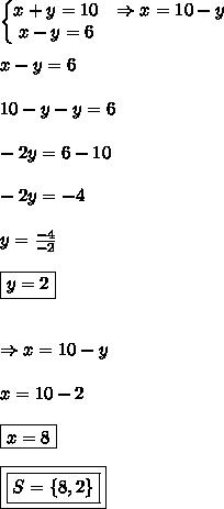 \left\{\begin{matrix}x+y=10 & \Rightarrow x=10-y \\ x-y=6 & \end{matrix}\right.\\\\x-y = 6\\\\10-y-y=6\\\\-2y = 6-10\\\\-2y=-4\\\\y = \frac{-4}{-2}\\\\\boxed{y = 2}\\\\\\\Rightarrow x= 10-y\\\\x = 10-2\\\\\boxed{x = 8}\\\\\\boxed{\boxed{S = \{8,2\}}}