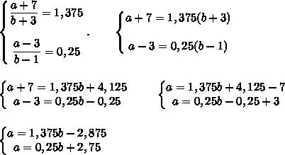 \left\{\begin{matrix}\dfrac{a+7}{b+3}=1,375\\\\ \dfrac{a-3}{b-1}=0,25\end{matrix}\right..\ \ \ \ \ \ \left\{\begin{matrix}a+7=1,375(b+3)\\\\ a-3=0,25(b-1)\end{matrix}\right.\\\\\\\left\{\begin{matrix}a+7=1,375b+4,125\\ a-3=0,25b-0,25\end{matrix}\right.\ \ \ \ \ \ \ \left\{\begin{matrix}a=1,375b+4,125-7\\ a=0,25b-0,25+3\end{matrix}\right.\\\\\\\left\{\begin{matrix}a=1,375b-2,875\\ a=0,25b+2,75\end{matrix}\right.