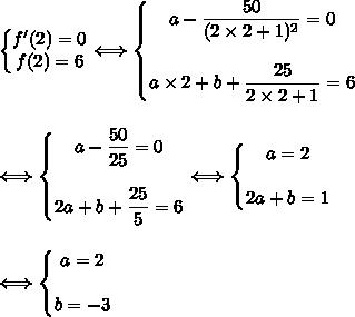 \left\{\begin{matrix}f'(2)=0\\f(2)=6\end{matrix}\right.\Longleftrightarrow \left\{\begin{matrix}a-\dfrac{50}{(2\times2+1)^2}=0\\\\a\times2+b+\dfrac{25}{2\times2+1}=6\end{matrix}\right.\\\\\\\Longleftrightarrow \left\{\begin{matrix}a-\dfrac{50}{25}=0\\\\2a+b+\dfrac{25}{5}=6\end{matrix}\right.\Longleftrightarrow \left\{\begin{matrix}a=2\\\\2a+b=1\end{matrix}\right.\\\\\\\Longleftrightarrow \left\{\begin{matrix}a=2\\\\b=-3\end{matrix}\right.