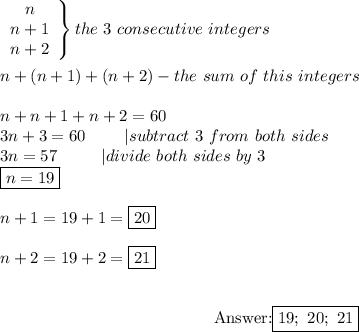 \left\begin{array}{ccc}n\\n+1\\n+2\end{array}\right\}the\ 3\ consecutive\ integers\\\\n+(n+1)+(n+2)-the\ sum\ of\ this\ integers\\\\n+n+1+n+2=60\\3n+3=60\ \ \ \ \ \ \ |subtract\ 3\ from\ both\ sides\\3n=57\ \ \ \ \ \ \ \ |divide\ both\ sides\ by\ 3\\\boxed{n=19}\\\\n+1=19+1=\boxed{20}\\\\n+2=19+2=\boxed{21}\\\\\center Answer:\boxed{19;\ 20;\ 21}