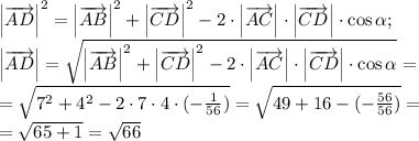 \left \overrightarrow{AD}\right ^2=\left \overrightarrow{AB}\right ^2+\left \overrightarrow{CD}\right ^2-2\cdot\left \overrightarrow{AC}\right \cdot\left \overrightarrow{CD}\right \cdot\cos\alpha;\\\left \overrightarrow{AD}\right =\sqrt{\left \overrightarrow{AB}\right ^2+\left \overrightarrow{CD}\right ^2-2\cdot\left \overrightarrow{AC}\right \cdot\left \overrightarrow{CD}\right \cdot\cos\alpha}=\\=\sqrt{7^2+4^2-2\cdot7\cdot4\cdot(-\frac{1}{56})}=\sqrt{49+16-(-\frac{56}{56})}=\\=\sqrt{65+1}=\sqrt{66}