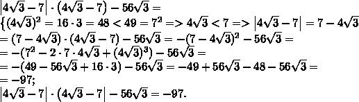 \left|4\sqrt3-7\right|\cdot\left(4\sqrt3-7\right)-56\sqrt3=\\left\{(4\sqrt3)^2=16\cdot3=48<49=7^2=>4\sqrt3<7=>\left|4\sqrt3-7\right|=7-4\sqrt3\right}\=(7-4\sqrt3)\cdot(4\sqrt3-7)-56\sqrt3=-(7-4\sqrt3)^2-56\sqrt3=\=-(7^2-2\cdot7\cdot4\sqrt3+(4\sqrt3)^3)-56\sqrt3=\=-(49-56\sqrt3+16\cdot3)-56\sqrt3=-49+56\sqrt3-48-56\sqrt3=\=-97;\\left|4\sqrt3-7\right|\cdot\left(4\sqrt3-7\right|-56\sqrt3=-97.