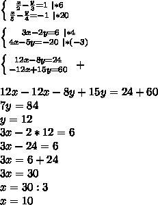 \left \{ {{\frac{x}{2}} - \frac{y}{3} =1\ |*6 \atop {\frac{x}{5} - \frac{y}{4} = -1\ |*20}} \right.\ \ \left \{ {{3x - 2y =6 \ |*4 \atop {4x-5y=-20 \ |*(-3)}} \right.\ \ \left \{ {{12x - 8y =24 \atop {-12x+15y=60}} \right. \ +\ \ 12x-12x-8y+15y=24+60\ 7y=84\ y=12\ 3x-2*12=6\ 3x-24=6\ 3x=6+24\ 3x=30\ x=30:3\ x=10