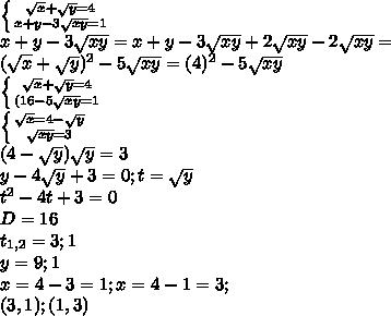 \left \{ {{\sqrt{x}+\sqrt{y}=4} \atop {x+y-3\sqrt{xy}=1}} \right.\\ x+y-3\sqrt{xy}=x+y-3\sqrt{xy}+2\sqrt{xy}-2\sqrt{xy}= \\(\sqrt{x}+\sqrt{y})^2-5\sqrt{xy}=(4)^2-5\sqrt{xy}\\\ \left \{ {{\sqrt{x}+\sqrt{y}=4} \atop {(16-5\sqrt{xy}=1}} \right.\\ \left \{ {{\sqrt{x}=4-\sqrt{y}} \atop {\sqrt{xy}=3}} \right.\\ (4-\sqrt{y})\sqrt{y}=3\\ y-4\sqrt{y}+3=0;t=\sqrt{y}\\ t^2-4t+3=0\\ D=16\\ t_{1,2}=3;1\\ y=9;1\\ x=4-3=1; x=4-1=3;\\ (3,1);(1,3)\\