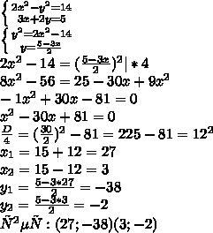 \left \{ {{2x^2-y^2=14} \atop {3x+2y=5}} \right.\\ \left \{ {{y^2=2x^2-14} \atop {y=\frac{5-3x}{2}}} \right.\\ 2x^2-14=(\frac{5-3x}{2})^2 |*4\\ 8x^2-56=25-30x+9x^2\\ -1x^2+30x-81=0\\ x^2-30x+81=0\\ \frac{D}{4}=(\frac{30}{2})^{2}-81=225-81=12^2\\ x_1=15+12=27\\ x_2=15-12=3\\ y_1=\frac{5-3*27}{2}=-38\\ y_2=\frac{5-3*3}{2}=-2\\ Ответ: (27;-38) (3;-2)