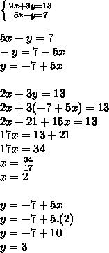 \left \{ {{2x + 3y = 13} \atop {5x - y = 7}} \right.  \\  \\ 5x - y = 7 \\ - y = 7 - 5x \\ y = -7 + 5x \\  \\ 2x + 3y = 13 \\ 2x + 3 (-7 + 5x) = 13 \\ 2x - 21 + 15x = 13 \\ 17x = 13 + 21 \\ 17x = 34 \\ x =  \frac{34}{17}  \\ x = 2  \\  \\ y = -7 + 5x \\ y = -7 + 5.(2) \\ y = -7 + 10 \\ y = 3